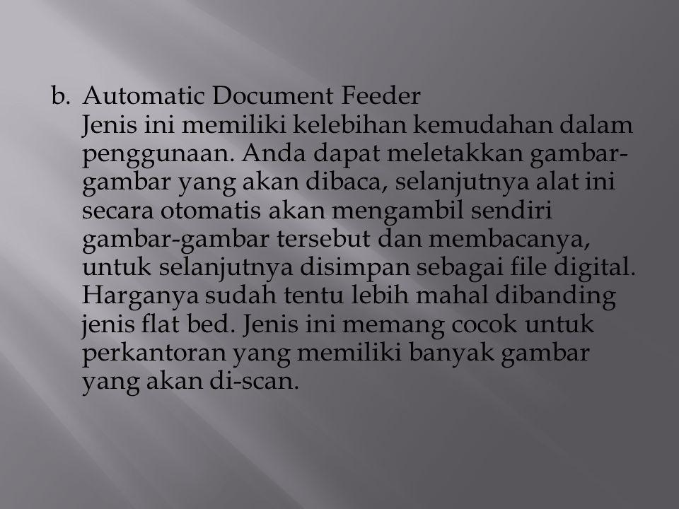 b.Automatic Document Feeder Jenis ini memiliki kelebihan kemudahan dalam penggunaan. Anda dapat meletakkan gambar- gambar yang akan dibaca, selanjutny