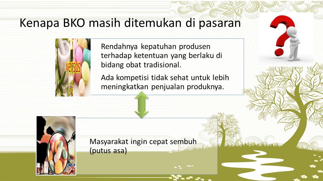 Kenapa BKO masih ditemukan di pasaran Rendahnya kepatuhan produsen terhadap ketentuan yang berlaku di bidang obat tradisional.