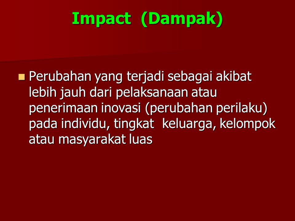 Impact (Dampak) Perubahan yang terjadi sebagai akibat lebih jauh dari pelaksanaan atau penerimaan inovasi (perubahan perilaku) pada individu, tingkat