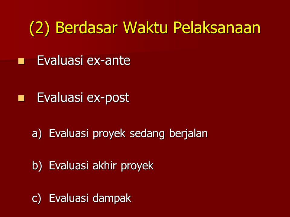 (2) Berdasar Waktu Pelaksanaan Evaluasi ex-ante Evaluasi ex-ante Evaluasi ex-post Evaluasi ex-post a)Evaluasi proyek sedang berjalan b)Evaluasi akhir