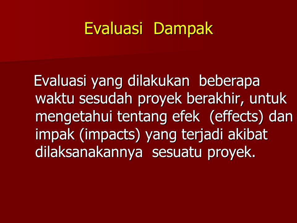 Evaluasi Dampak Evaluasi yang dilakukan beberapa waktu sesudah proyek berakhir, untuk mengetahui tentang efek (effects) dan impak (impacts) yang terja