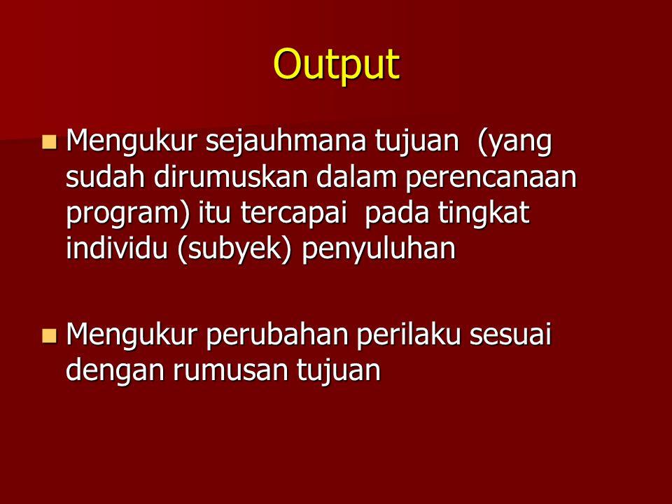 Output Mengukur sejauhmana tujuan (yang sudah dirumuskan dalam perencanaan program) itu tercapai pada tingkat individu (subyek) penyuluhan Mengukur se