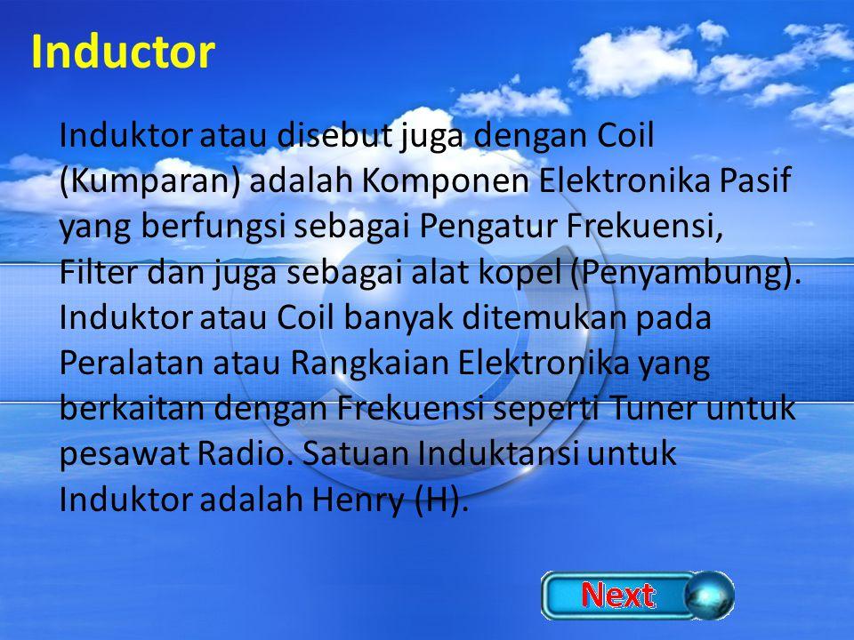 Inductor Induktor atau disebut juga dengan Coil (Kumparan) adalah Komponen Elektronika Pasif yang berfungsi sebagai Pengatur Frekuensi, Filter dan jug