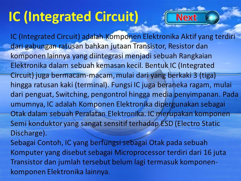 IC (Integrated Circuit) IC (Integrated Circuit) adalah Komponen Elektronika Aktif yang terdiri dari gabungan ratusan bahkan jutaan Transistor, Resisto