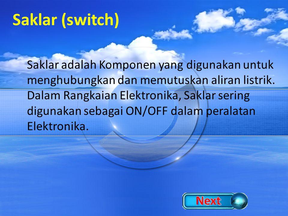 Saklar (switch) Saklar adalah Komponen yang digunakan untuk menghubungkan dan memutuskan aliran listrik. Dalam Rangkaian Elektronika, Saklar sering di