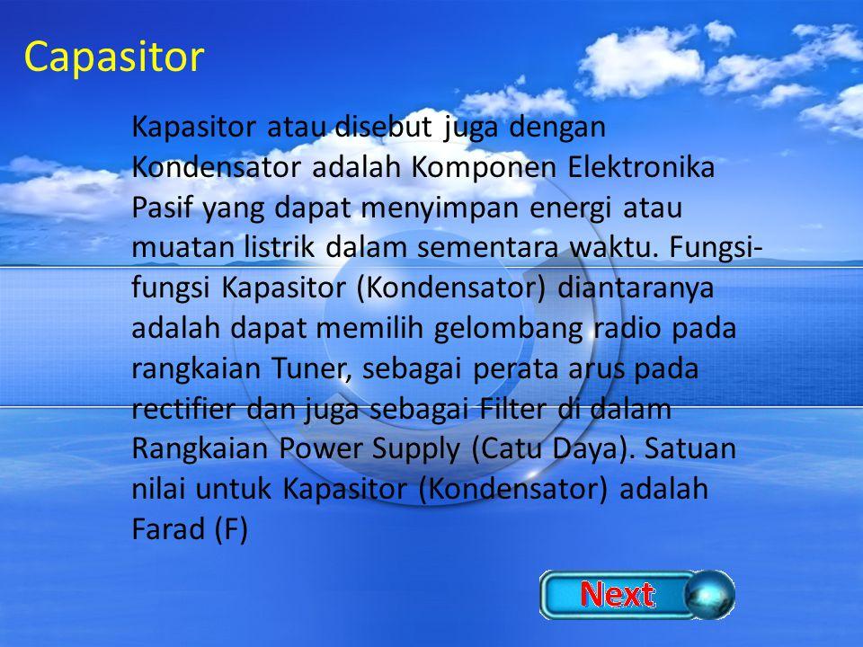Capasitor Kapasitor atau disebut juga dengan Kondensator adalah Komponen Elektronika Pasif yang dapat menyimpan energi atau muatan listrik dalam semen