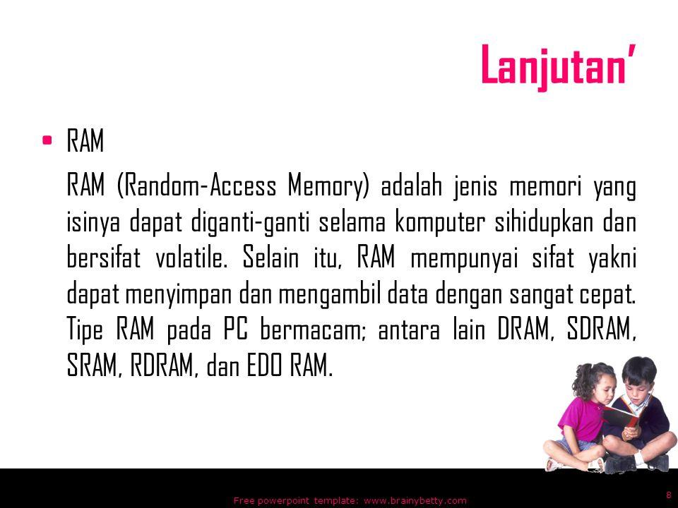 Lanjutan' RAM RAM (Random-Access Memory) adalah jenis memori yang isinya dapat diganti-ganti selama komputer sihidupkan dan bersifat volatile. Selain