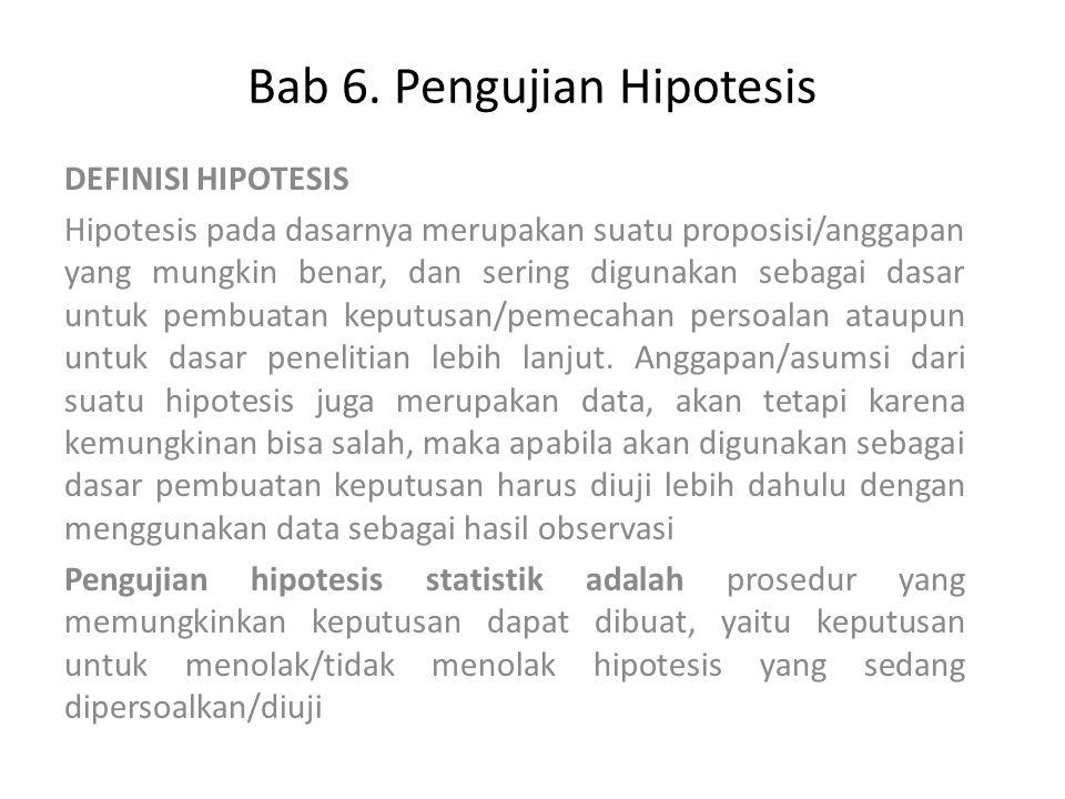 Bab 6. Pengujian Hipotesis DEFINISI HIPOTESIS Hipotesis pada dasarnya merupakan suatu proposisi/anggapan yang mungkin benar, dan sering digunakan seba