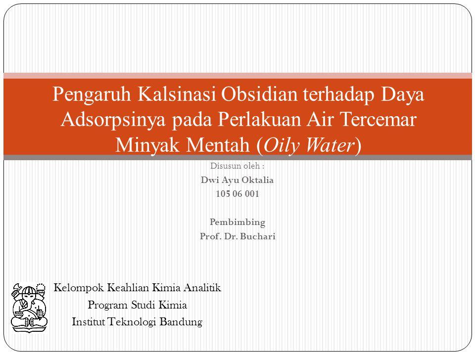 Disusun oleh : Dwi Ayu Oktalia 105 06 001 Pembimbing Prof. Dr. Buchari Pengaruh Kalsinasi Obsidian terhadap Daya Adsorpsinya pada Perlakuan Air Tercem