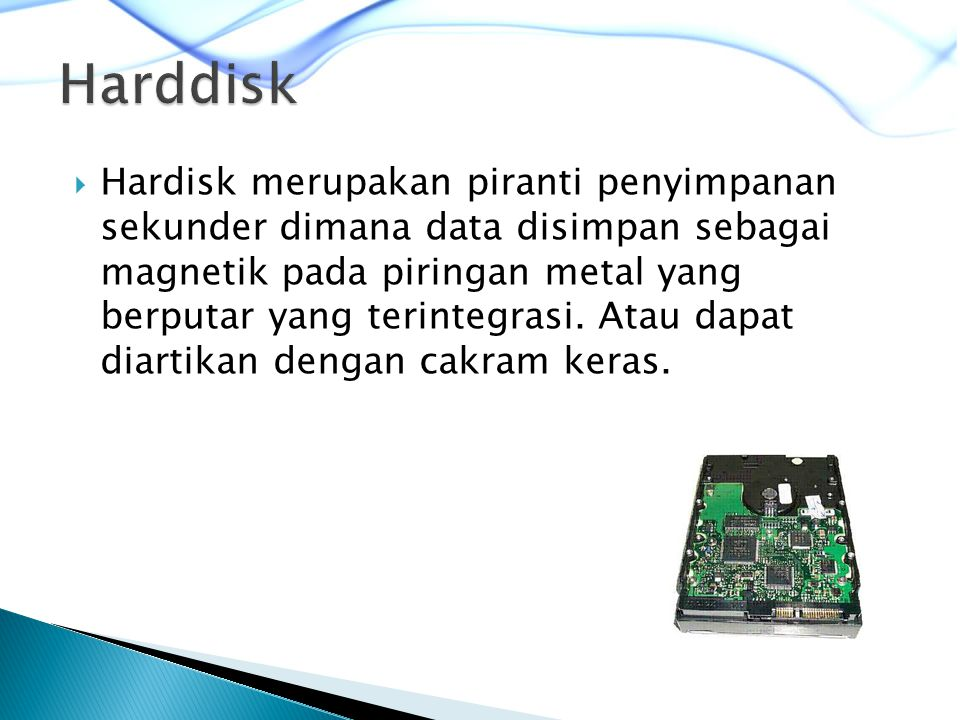  Hardisk merupakan piranti penyimpanan sekunder dimana data disimpan sebagai magnetik pada piringan metal yang berputar yang terintegrasi.
