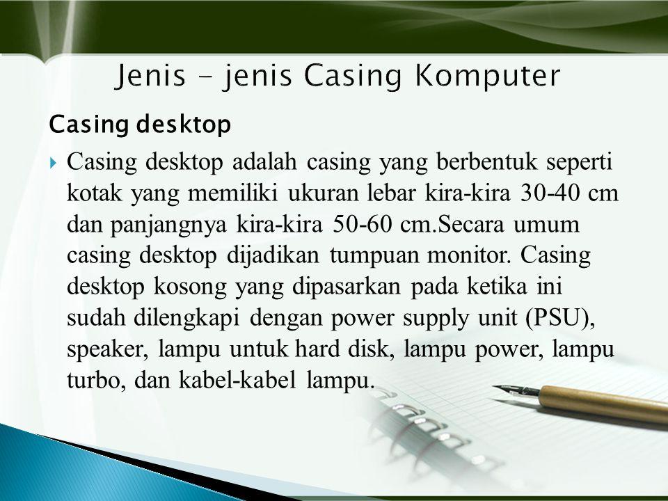 Casing desktop  Casing desktop adalah casing yang berbentuk seperti kotak yang memiliki ukuran lebar kira-kira 30-40 cm dan panjangnya kira-kira 50-60 cm.Secara umum casing desktop dijadikan tumpuan monitor.