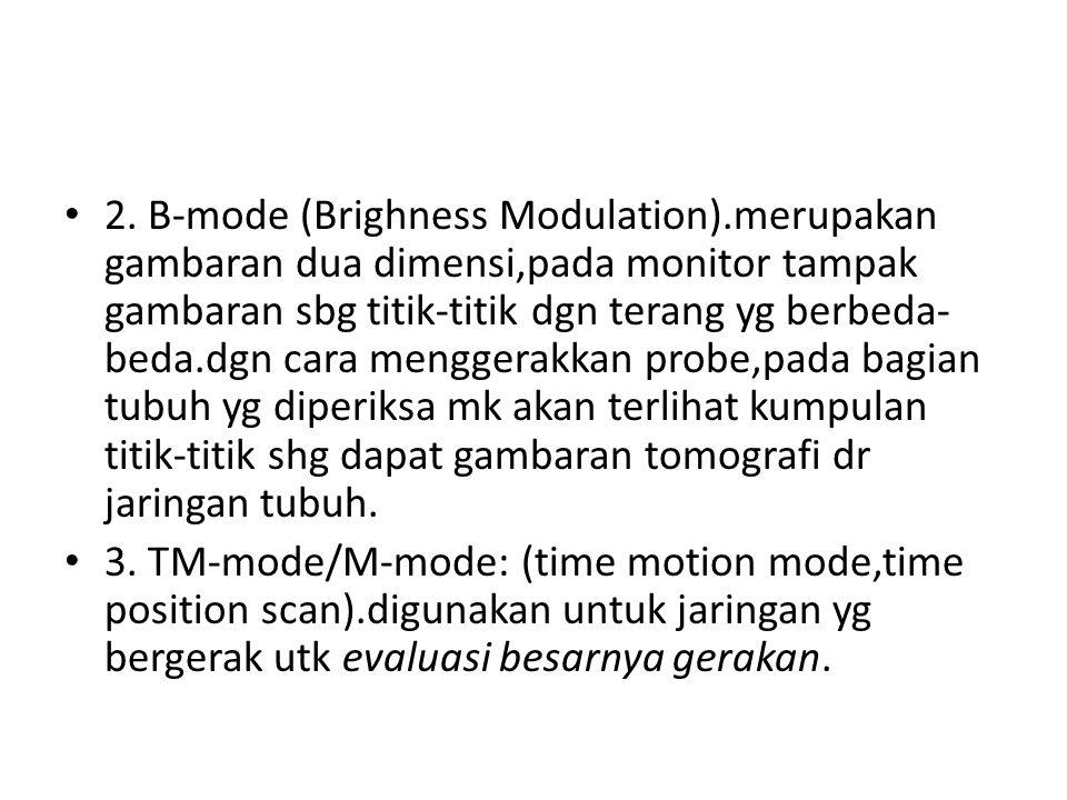 2. B-mode (Brighness Modulation).merupakan gambaran dua dimensi,pada monitor tampak gambaran sbg titik-titik dgn terang yg berbeda- beda.dgn cara meng