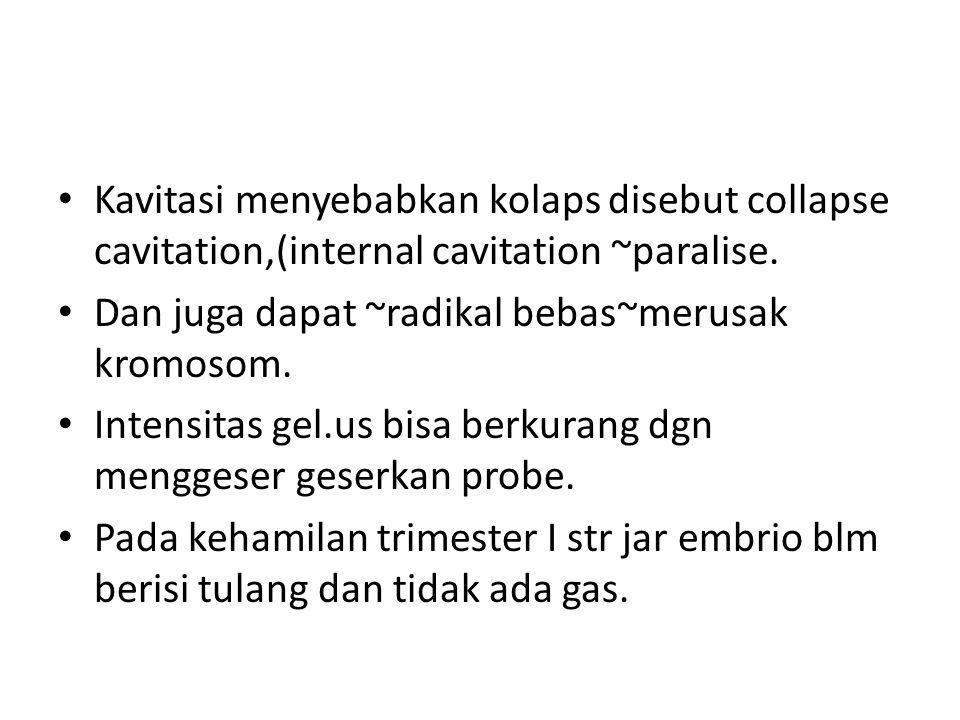 Kavitasi menyebabkan kolaps disebut collapse cavitation,(internal cavitation ~paralise. Dan juga dapat ~radikal bebas~merusak kromosom. Intensitas gel