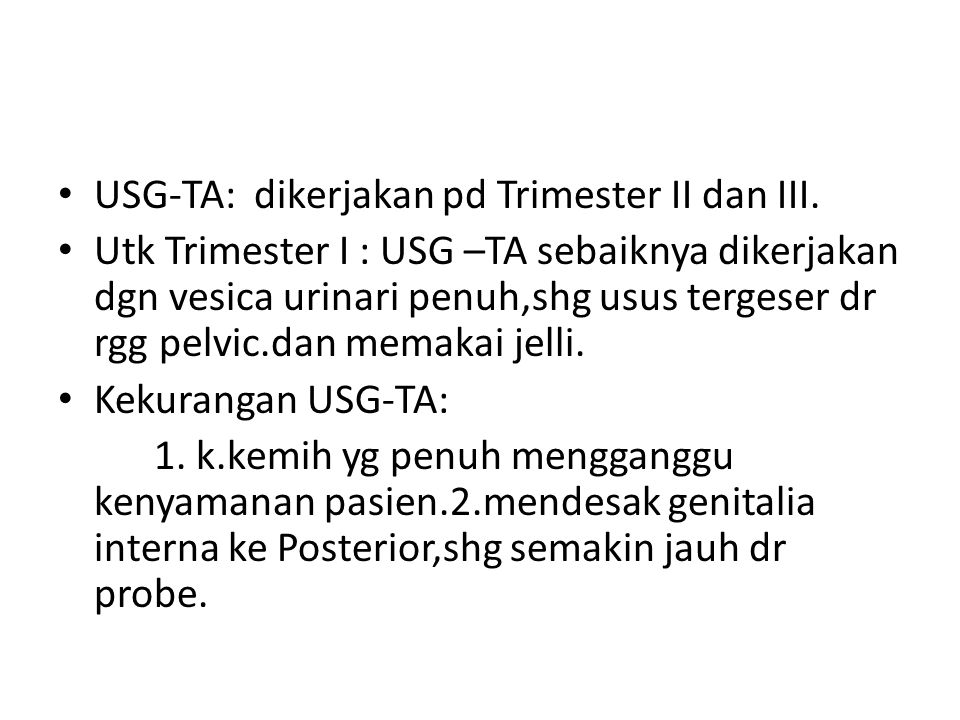 USG-TA: dikerjakan pd Trimester II dan III. Utk Trimester I : USG –TA sebaiknya dikerjakan dgn vesica urinari penuh,shg usus tergeser dr rgg pelvic.da