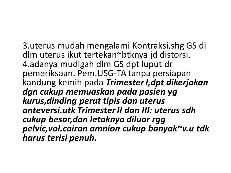 3.uterus mudah mengalami Kontraksi,shg GS di dlm uterus ikut tertekan~btknya jd distorsi. 4.adanya mudigah dlm GS dpt luput dr pemeriksaan. Pem.USG-TA
