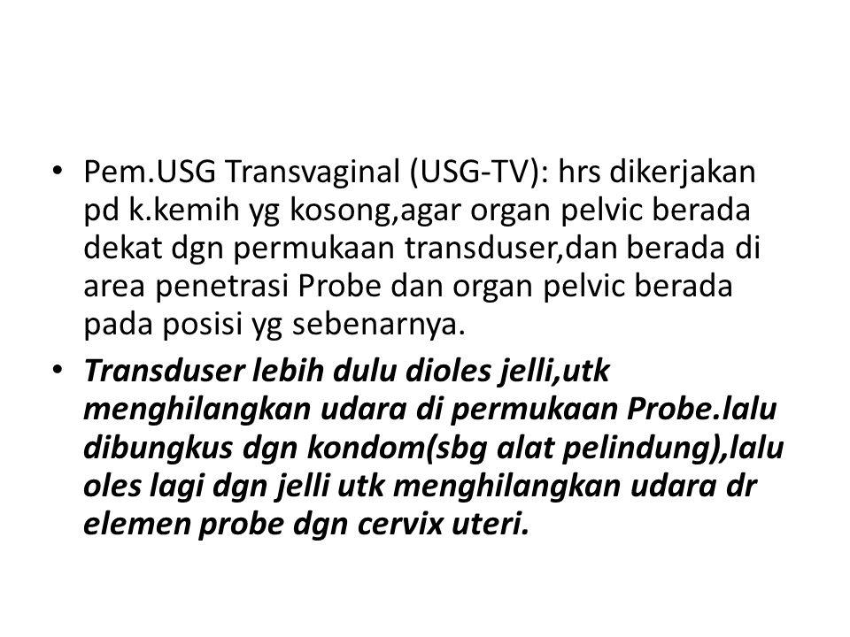 Pem.USG Transvaginal (USG-TV): hrs dikerjakan pd k.kemih yg kosong,agar organ pelvic berada dekat dgn permukaan transduser,dan berada di area penetras