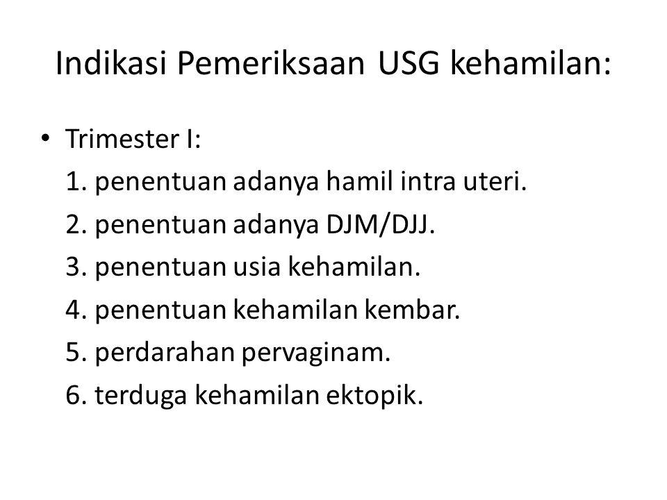 Indikasi Pemeriksaan USG kehamilan: Trimester I: 1. penentuan adanya hamil intra uteri. 2. penentuan adanya DJM/DJJ. 3. penentuan usia kehamilan. 4. p