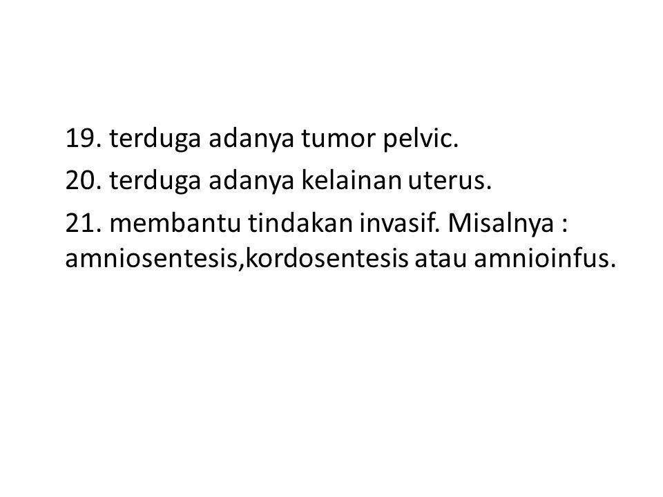 19. terduga adanya tumor pelvic. 20. terduga adanya kelainan uterus. 21. membantu tindakan invasif. Misalnya : amniosentesis,kordosentesis atau amnioi