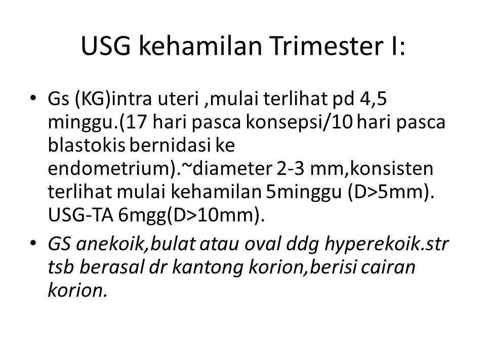 USG kehamilan Trimester I: Gs (KG)intra uteri,mulai terlihat pd 4,5 minggu.(17 hari pasca konsepsi/10 hari pasca blastokis bernidasi ke endometrium).~