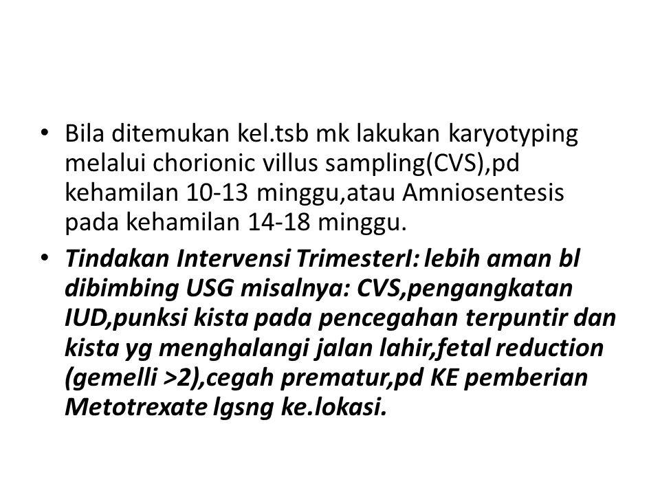 Bila ditemukan kel.tsb mk lakukan karyotyping melalui chorionic villus sampling(CVS),pd kehamilan 10-13 minggu,atau Amniosentesis pada kehamilan 14-18