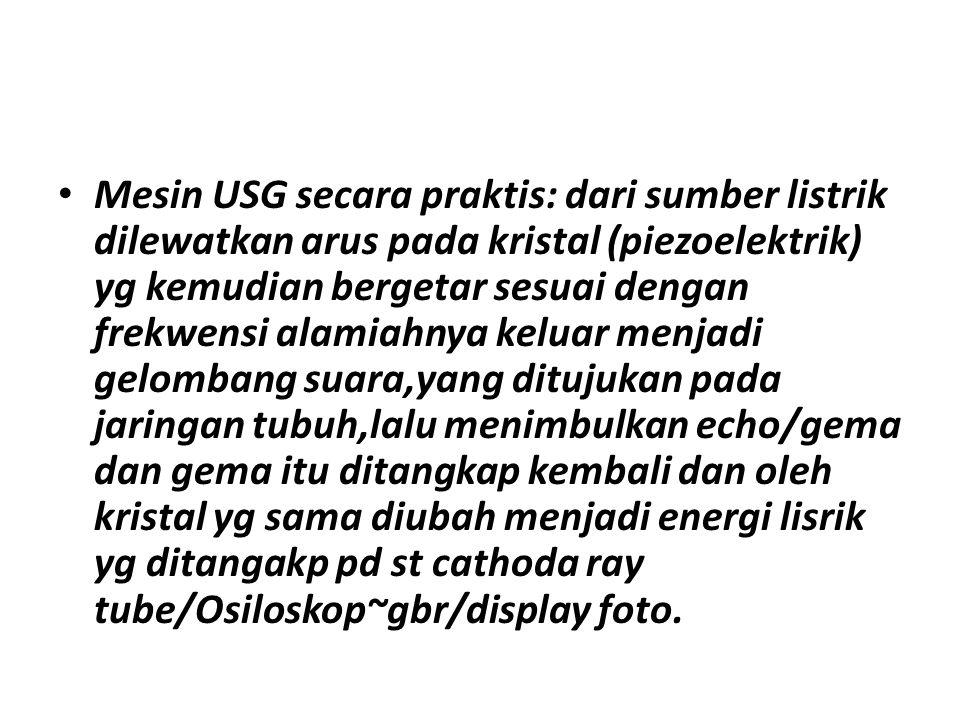 Mesin USG secara praktis: dari sumber listrik dilewatkan arus pada kristal (piezoelektrik) yg kemudian bergetar sesuai dengan frekwensi alamiahnya kel