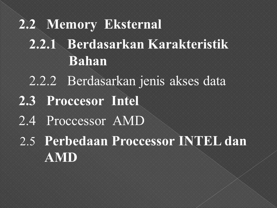 2.2 Memory Eksternal 2.2.1 Berdasarkan Karakteristik Bahan 2.2.2 Berdasarkan jenis akses data 2.3 Proccesor Intel 2.4 Proccessor AMD 2.5 Perbedaan Proccessor INTEL dan AMD