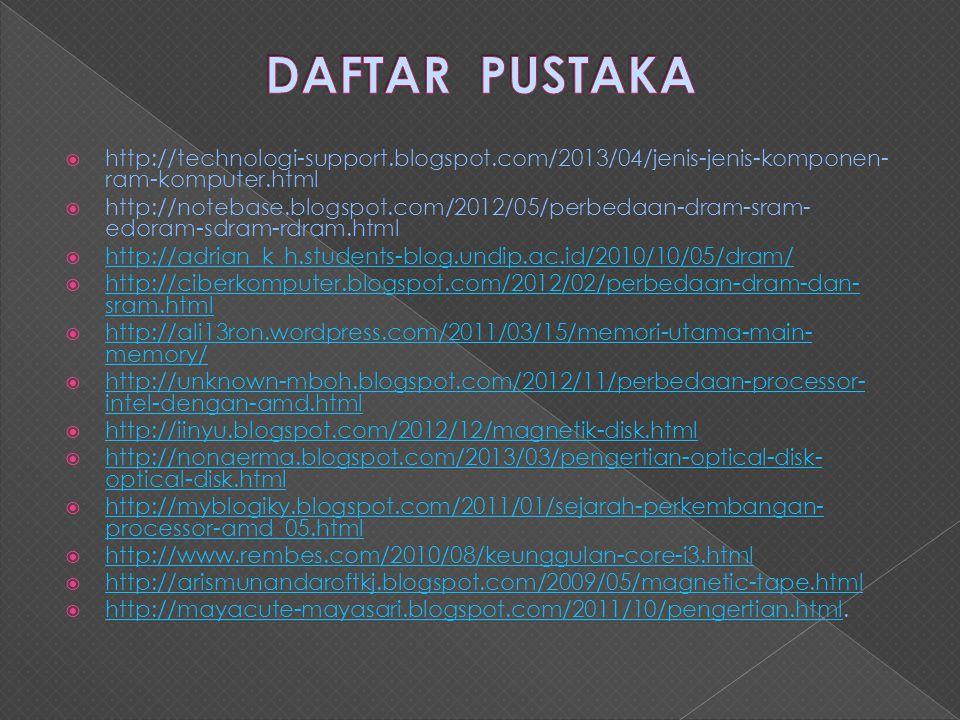  http://technologi-support.blogspot.com/2013/04/jenis-jenis-komponen- ram-komputer.html  http://notebase.blogspot.com/2012/05/perbedaan-dram-sram- edoram-sdram-rdram.html  http://adrian_k_h.students-blog.undip.ac.id/2010/10/05/dram/ http://adrian_k_h.students-blog.undip.ac.id/2010/10/05/dram/  http://ciberkomputer.blogspot.com/2012/02/perbedaan-dram-dan- sram.html http://ciberkomputer.blogspot.com/2012/02/perbedaan-dram-dan- sram.html  http://ali13ron.wordpress.com/2011/03/15/memori-utama-main- memory/ http://ali13ron.wordpress.com/2011/03/15/memori-utama-main- memory/  http://unknown-mboh.blogspot.com/2012/11/perbedaan-processor- intel-dengan-amd.html http://unknown-mboh.blogspot.com/2012/11/perbedaan-processor- intel-dengan-amd.html  http://iinyu.blogspot.com/2012/12/magnetik-disk.html http://iinyu.blogspot.com/2012/12/magnetik-disk.html  http://nonaerma.blogspot.com/2013/03/pengertian-optical-disk- optical-disk.html http://nonaerma.blogspot.com/2013/03/pengertian-optical-disk- optical-disk.html  http://myblogiky.blogspot.com/2011/01/sejarah-perkembangan- processor-amd_05.html http://myblogiky.blogspot.com/2011/01/sejarah-perkembangan- processor-amd_05.html  http://www.rembes.com/2010/08/keunggulan-core-i3.html http://www.rembes.com/2010/08/keunggulan-core-i3.html  http://arismunandaroftkj.blogspot.com/2009/05/magnetic-tape.html http://arismunandaroftkj.blogspot.com/2009/05/magnetic-tape.html  http://mayacute-mayasari.blogspot.com/2011/10/pengertian.html.
