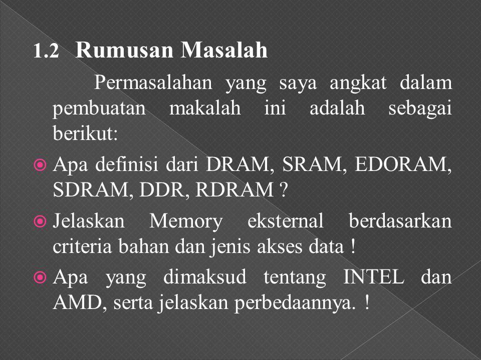 1.2 Rumusan Masalah Permasalahan yang saya angkat dalam pembuatan makalah ini adalah sebagai berikut:  Apa definisi dari DRAM, SRAM, EDORAM, SDRAM, DDR, RDRAM .