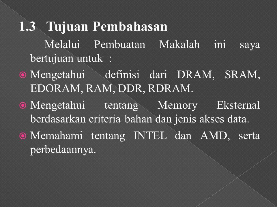 1.3 Tujuan Pembahasan Melalui Pembuatan Makalah ini saya bertujuan untuk :  Mengetahui definisi dari DRAM, SRAM, EDORAM, RAM, DDR, RDRAM.