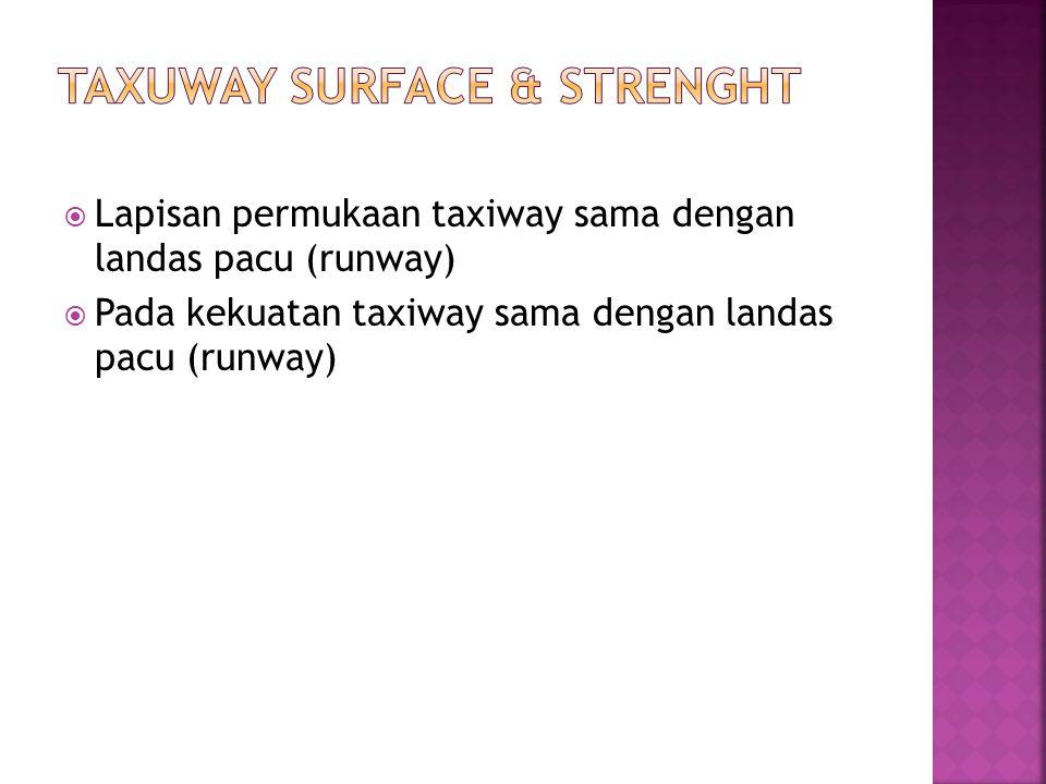  Lapisan permukaan taxiway sama dengan landas pacu (runway)  Pada kekuatan taxiway sama dengan landas pacu (runway)