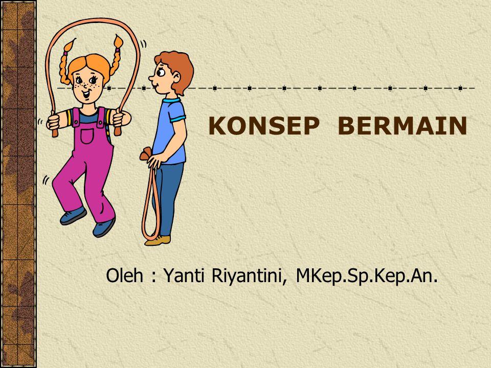 KONSEP BERMAIN Oleh : Yanti Riyantini, MKep.Sp.Kep.An.