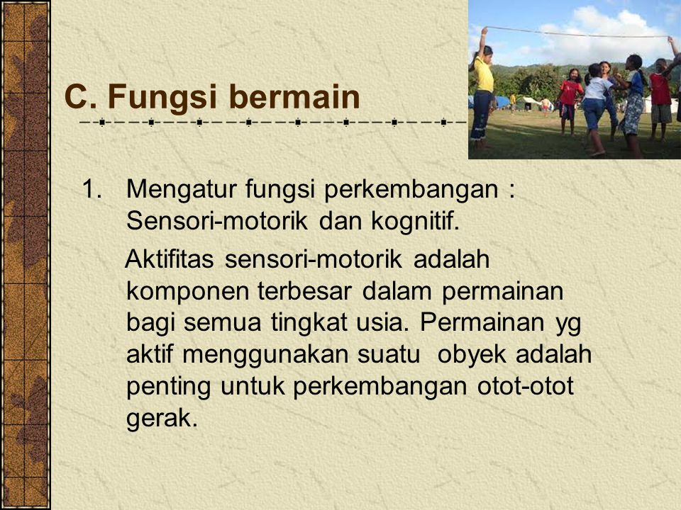 C. Fungsi bermain 1.Mengatur fungsi perkembangan : Sensori-motorik dan kognitif. Aktifitas sensori-motorik adalah komponen terbesar dalam permainan ba