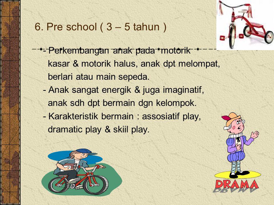 6. Pre school ( 3 – 5 tahun ) - Perkembangan anak pada motorik kasar & motorik halus, anak dpt melompat, berlari atau main sepeda. - Anak sangat energ