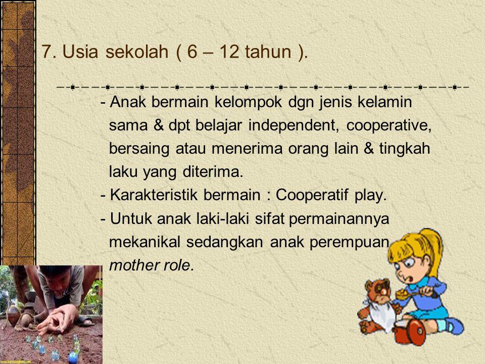 7. Usia sekolah ( 6 – 12 tahun ). - Anak bermain kelompok dgn jenis kelamin sama & dpt belajar independent, cooperative, bersaing atau menerima orang