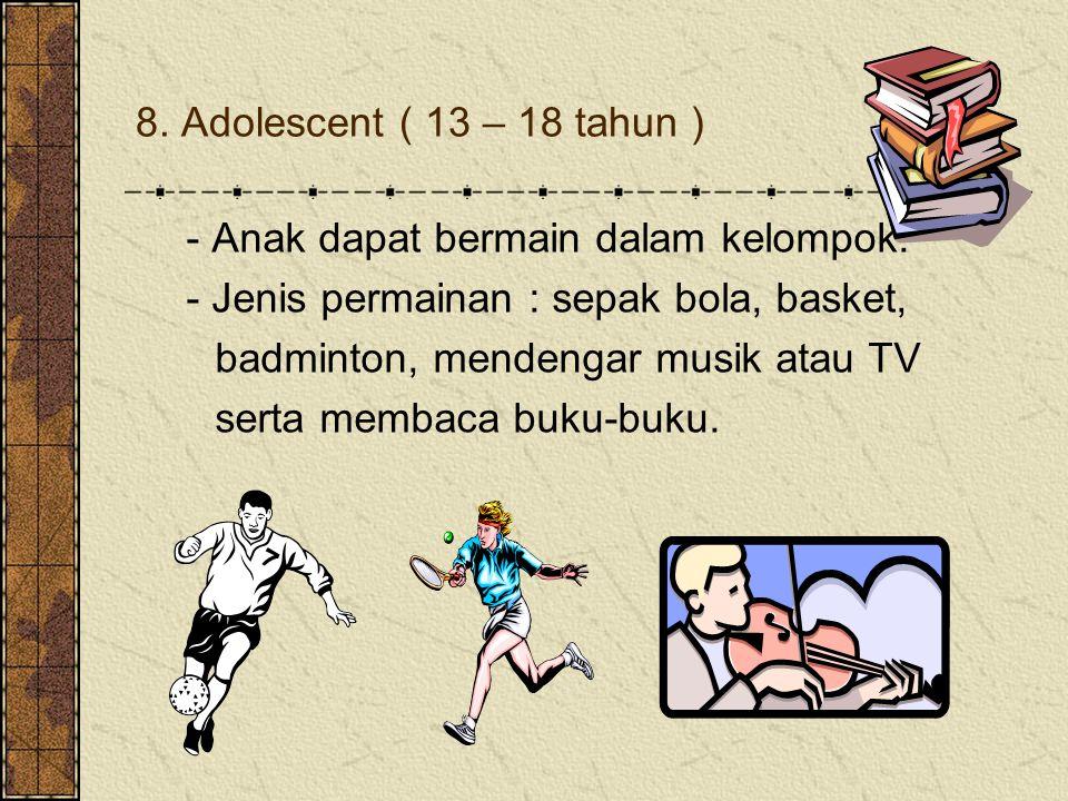 8. Adolescent ( 13 – 18 tahun ) - Anak dapat bermain dalam kelompok. - Jenis permainan : sepak bola, basket, badminton, mendengar musik atau TV serta