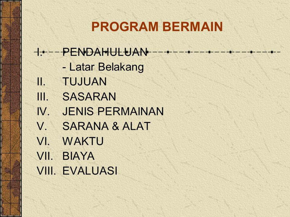 PROGRAM BERMAIN I.PENDAHULUAN - Latar Belakang II.TUJUAN III.SASARAN IV.JENIS PERMAINAN V.SARANA & ALAT VI.WAKTU VII.BIAYA VIII.EVALUASI