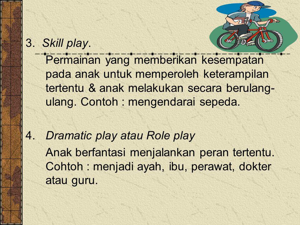 3. Skill play. Permainan yang memberikan kesempatan pada anak untuk memperoleh keterampilan tertentu & anak melakukan secara berulang- ulang. Contoh :