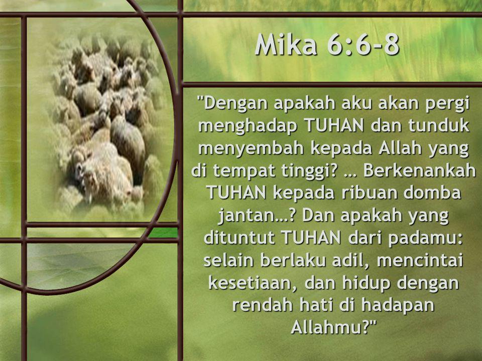 Mika 6:6-8 Dengan apakah aku akan pergi menghadap TUHAN dan tunduk menyembah kepada Allah yang di tempat tinggi.