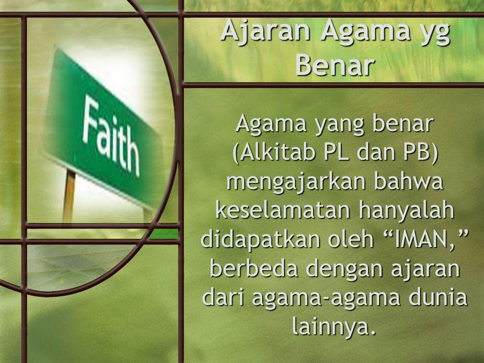 Ajaran Agama yg Benar Agama yang benar (Alkitab PL dan PB) mengajarkan bahwa keselamatan hanyalah didapatkan oleh IMAN, berbeda dengan ajaran dari agama-agama dunia lainnya.