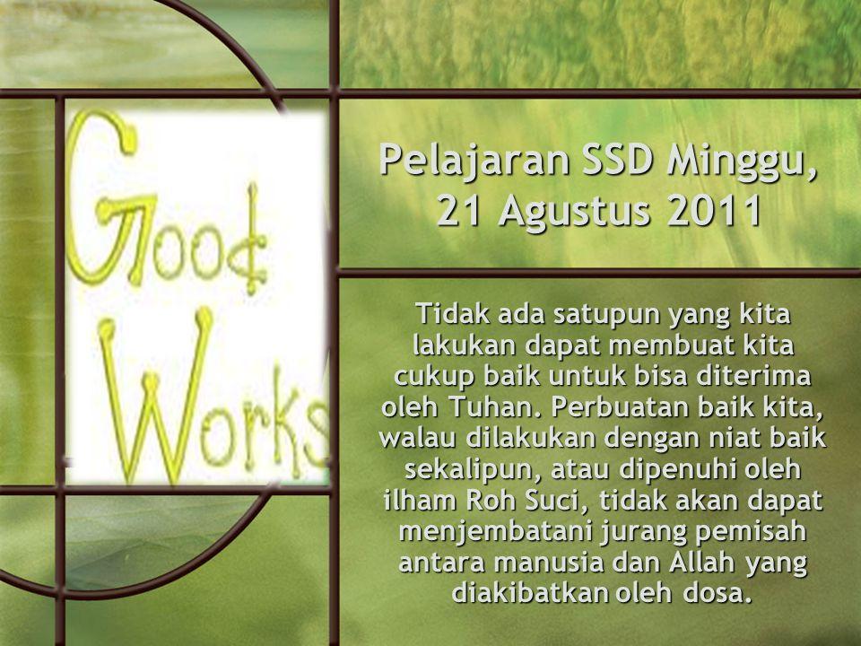 Pelajaran SSD Minggu, 21 Agustus 2011 Tidak ada satupun yang kita lakukan dapat membuat kita cukup baik untuk bisa diterima oleh Tuhan.