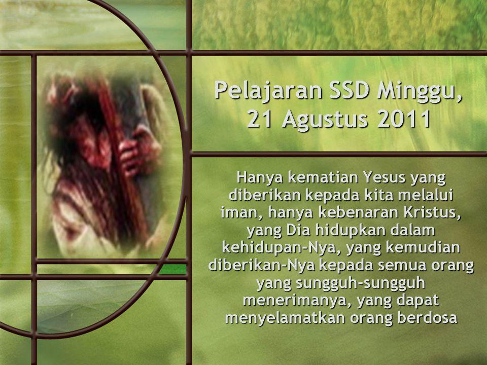Pelajaran SSD Minggu, 21 Agustus 2011 Hanya kematian Yesus yang diberikan kepada kita melalui iman, hanya kebenaran Kristus, yang Dia hidupkan dalam kehidupan-Nya, yang kemudian diberikan-Nya kepada semua orang yang sungguh-sungguh menerimanya, yang dapat menyelamatkan orang berdosa