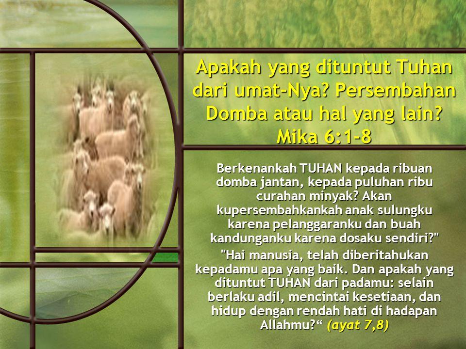 Apakah yang dituntut Tuhan dari umat-Nya. Persembahan Domba atau hal yang lain.