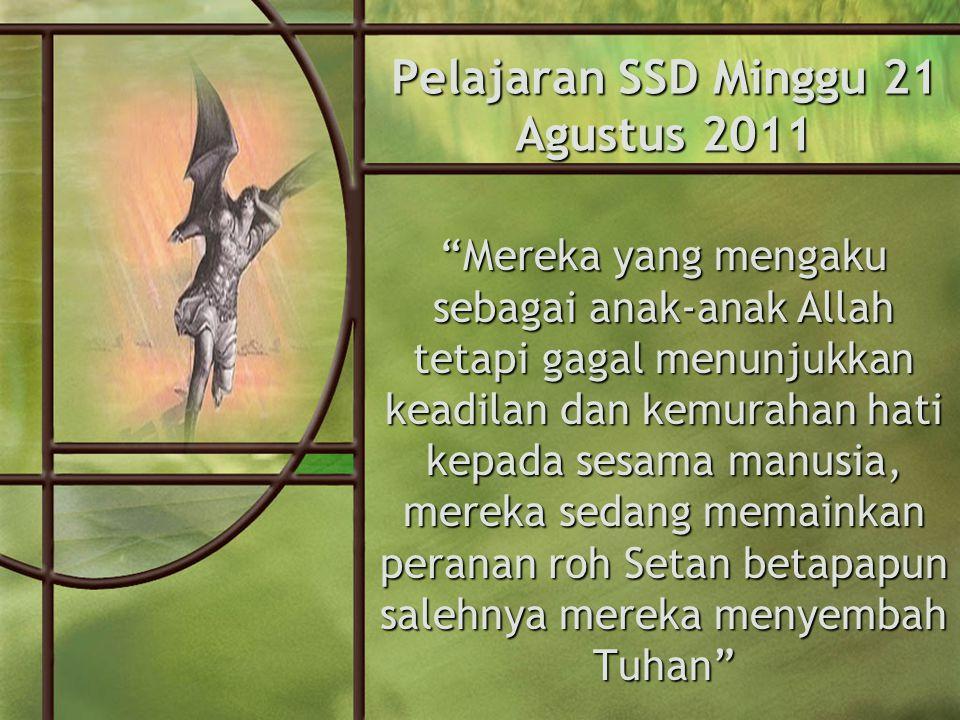 Pelajaran SSD Minggu 21 Agustus 2011 Mereka yang mengaku sebagai anak-anak Allah tetapi gagal menunjukkan keadilan dan kemurahan hati kepada sesama manusia, mereka sedang memainkan peranan roh Setan betapapun salehnya mereka menyembah Tuhan