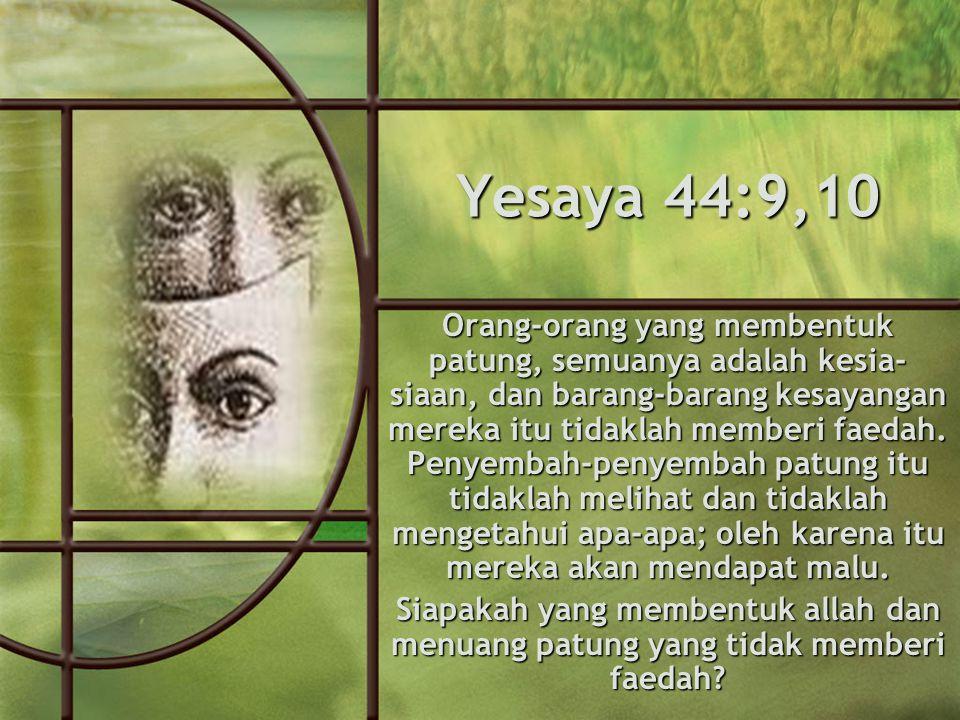 Yesaya 44:9,10 Orang-orang yang membentuk patung, semuanya adalah kesia- siaan, dan barang-barang kesayangan mereka itu tidaklah memberi faedah.