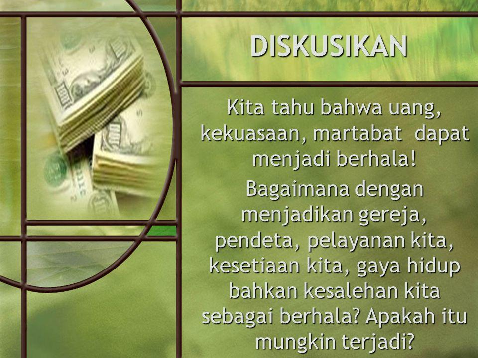 DISKUSIKAN Kita tahu bahwa uang, kekuasaan, martabat dapat menjadi berhala.