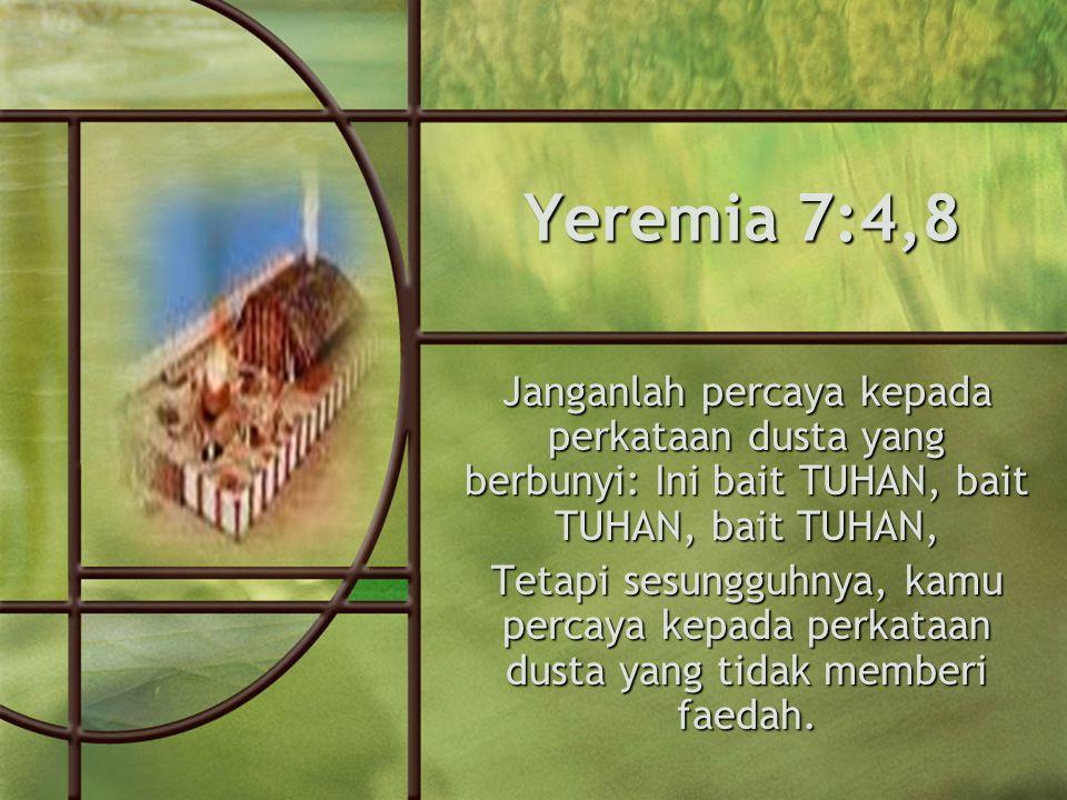 Yeremia 7:4,8 Janganlah percaya kepada perkataan dusta yang berbunyi: Ini bait TUHAN, bait TUHAN, bait TUHAN, Tetapi sesungguhnya, kamu percaya kepada perkataan dusta yang tidak memberi faedah.