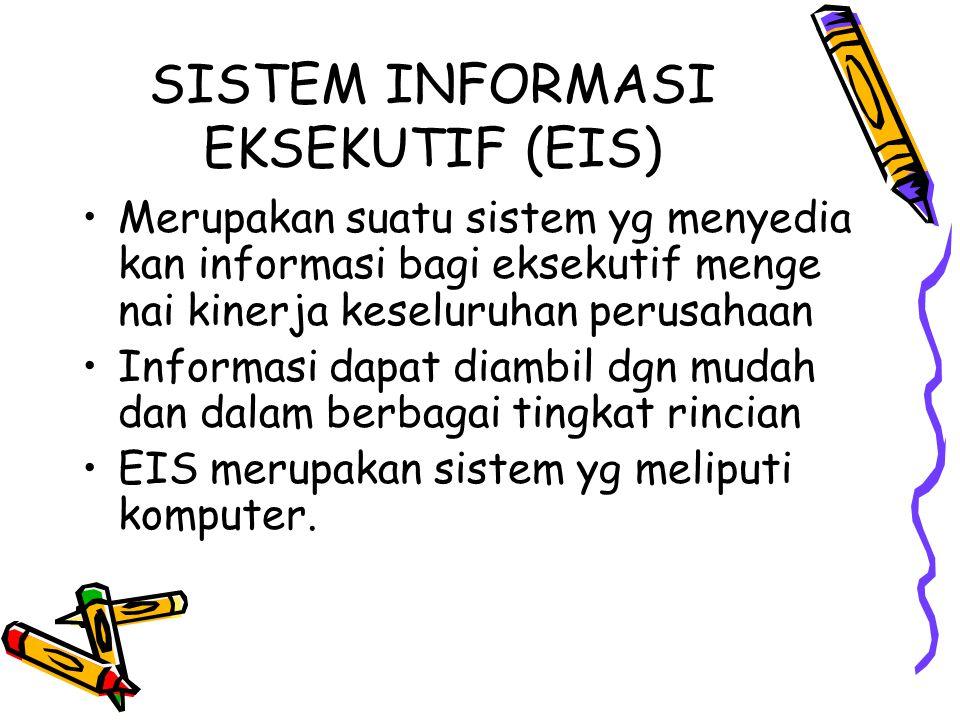SISTEM INFORMASI EKSEKUTIF (EIS) Merupakan suatu sistem yg menyedia kan informasi bagi eksekutif menge nai kinerja keseluruhan perusahaan Informasi da
