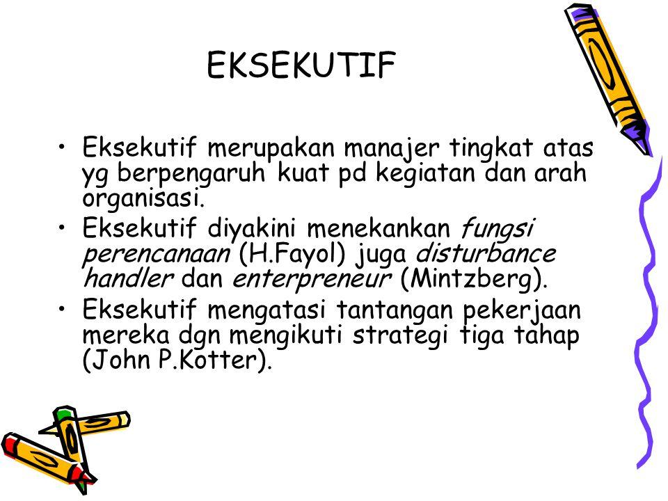 EKSEKUTIF Eksekutif merupakan manajer tingkat atas yg berpengaruh kuat pd kegiatan dan arah organisasi. Eksekutif diyakini menekankan fungsi perencana