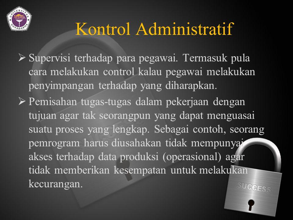 Kontrol Administratif  Prosedur yang bersifat formal dan standar pengoperasian disosialisasikan dan dilaksanakan dengan tegas.
