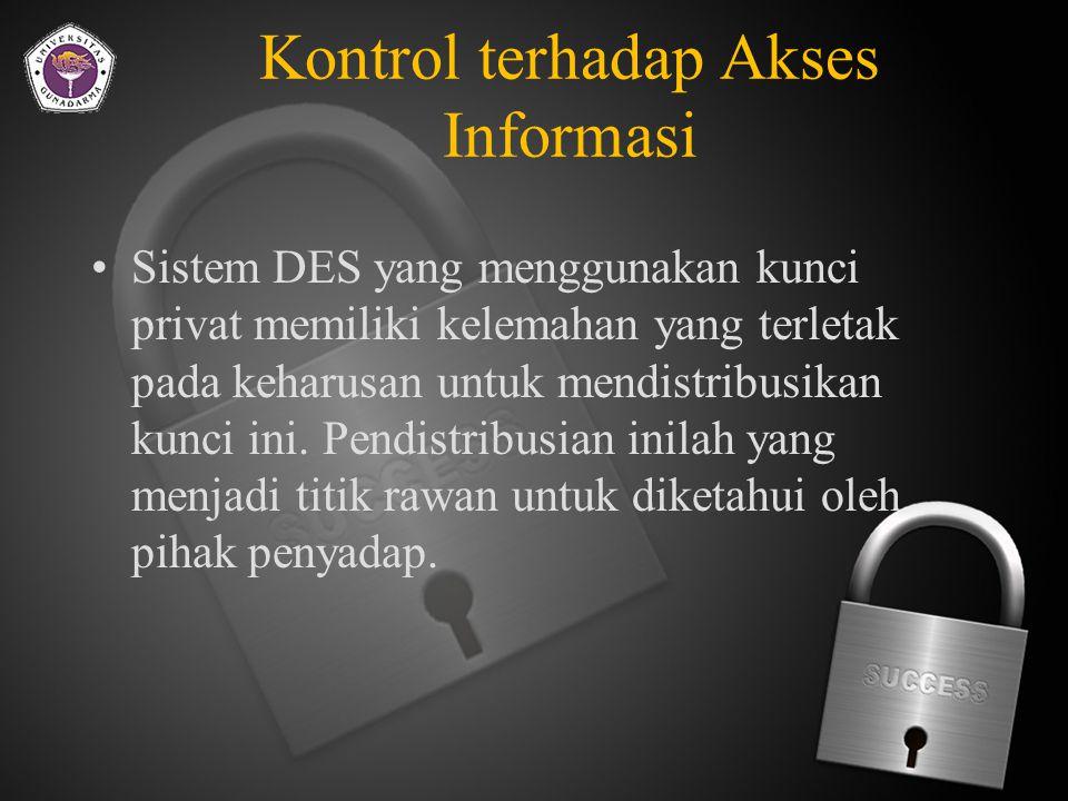 Kontrol terhadap Akses Informasi Dua teknik yang popular untuk melakukan enskripsi yaitu DES dan public-key encryption DES merupakan teknik untuk melakukan enskripsi dan deskripsi yang dikembangkan oleh IBM pada tahun 1970-an.